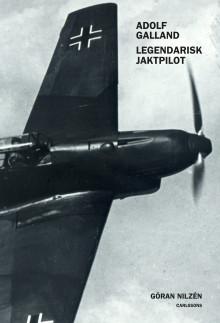 """""""Adolf Galland: legendarisk jaktpilot"""". Ny bok om den kanske skickligaste tyska jaktpiloten under andra världskriget."""